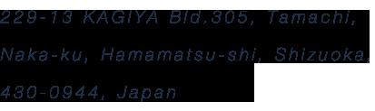 229-13 KAGIYA Bld.305, Tamachi, Naka-ku, Hamamatsu-shi, Shizuoka, 430-0944, Japan
